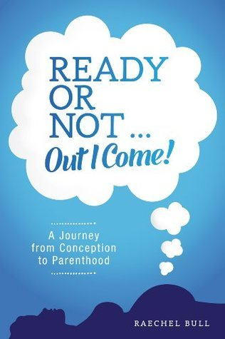 Ready or Not ... Out I Come! - A Journey from Conception to Parenthood  by  Raechel Bull