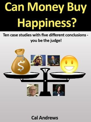Can Money Buy Happiness? Ten case studies with five different conclusions - you be the judge! Cal Andrews