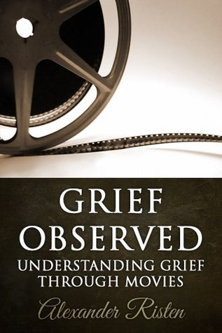 Grief Observed - Understanding Grief Through Movies  by  Alexander Risten
