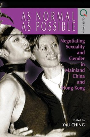 As Normal As Possible- Negotiating Sexuality and Gender in Mainland China and Hong Kong  by  Yau Ching