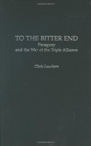 To The Bitter End :Paraguay and the War of the Triple Alliance Chris Leuchars