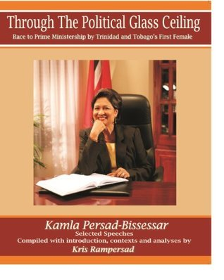 Through the Political Glass Ceiling - Race to Prime Ministership  by  Trinidad and Tobagos First Female, Kamla Persad-Bissessar by Kris Rampersad