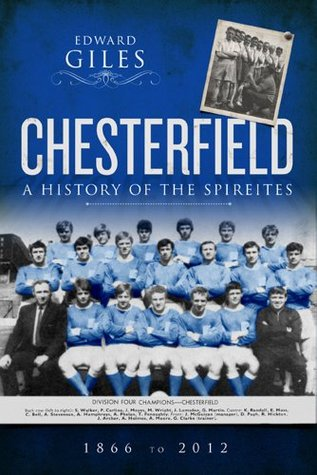 Chesterfield: A History of The Spireites 1866-2012 Edward Giles
