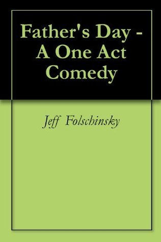 Fathers Day - A One Act Comedy Jeff Folschinsky