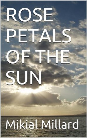 Rose Petals Of The Sun  by  Mikial Millard
