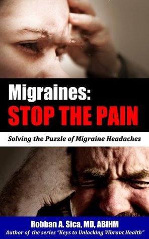 Migraine: STOP THE PAIN - Why you got it. How to fix it.  by  Robban Sica