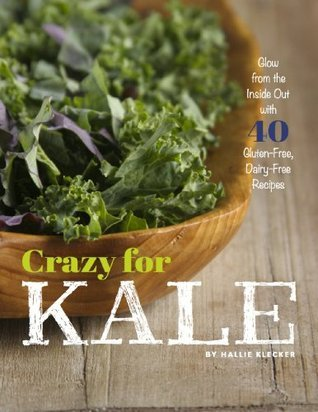 Crazy for Kale: Glow from the Inside Out with 40 Gluten-Free, Dairy-Free Recipes Hallie Klecker