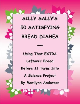 Silly Sallys 50 Satisfying Bread Dishes: Using That Extra Leftover Bread Before it Turns into a Science Project Marilynn Anderson