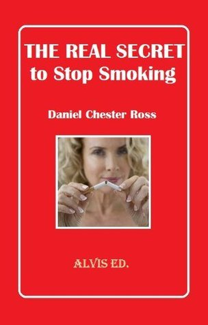 The Real Secret To Stop Smoking  by  Daniel Chester Ross