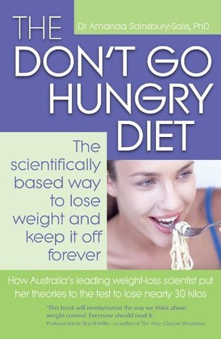 The Dont Go Hungry Diet: The Scientifically Based Way to Lose Weight and Keep It Off Forever  by  Amanda Sainsbury-Salis