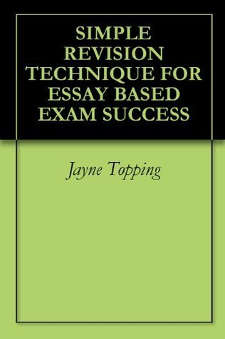 Simple Revision Technique For Essay Based Exam Success  by  Jayne Topping