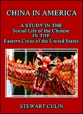 China in America : A study in the social life of the Chinese in the eastern cities of the United States Stewart Culin