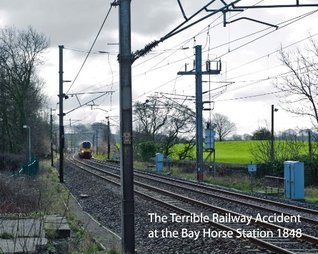 The Terrible Railway Accident at the Bay Horse Station near Lancaster in 1848 Linda Moorhouse