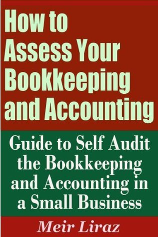 How to Assess Your Bookkeeping and Accounting - Guide to Self Audit the Bookkeeping and Accounting in a Small Business  by  Meir Liraz