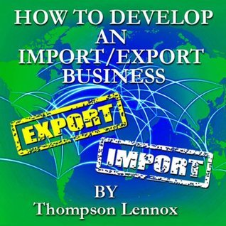 How to Develop an Import/Export Business  by  Thompson Lennox