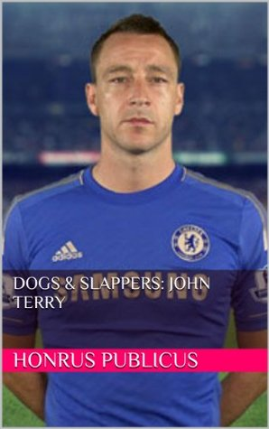 Dogs & Slappers: John Terry (The Not So Celebrated Lives of the Some So-Called Celebrities) Honrus Publicus