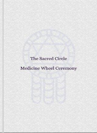 The Sacred Circle Medicine Wheel Ceremony Steven Earl York