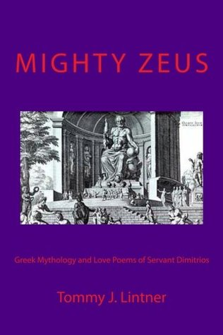 Mighty Zeus: Greek Mythology and Love Poems of Servant Dimitrios  by  Tommy Joe Lintner