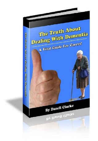 The Truth About Dealing With Dementia! A Vital Guide For Carers - Understanding the signs, symptoms and stages of dementia is crucial for the best Palliative care. Dazell Clarke