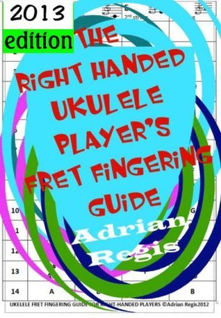 2013 Ukelele Fret Fingering Guide For Right Handed Players  by  Adrian Regis