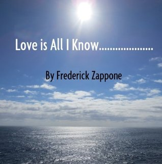Love is All I Know..... Frederick Zappone