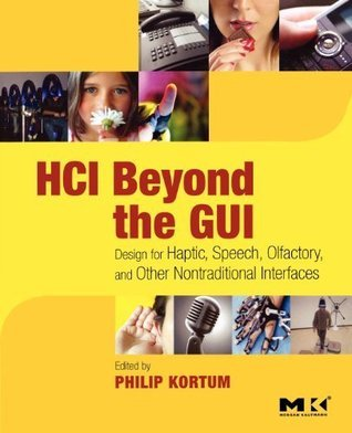 HCI Beyond the GUI: Design for Haptic, Speech, Olfactory, and Other Nontraditional Interfaces (Interactive Technologies) Philip Kortum
