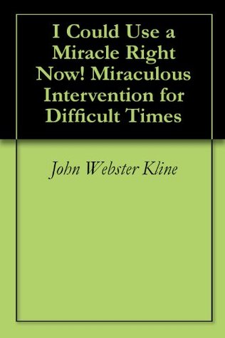 I Could Use a Miracle Right Now! Miraculous Intervention for Difficult Times  by  John Webster Kline