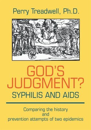 Gods Judgment? Syphillis and AIDS: Comparing the history and prevention attempts of two epidemics  by  Perry Treadwell