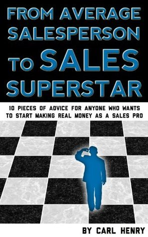 How to Make the Jump From Average Salesperson to Sales Superstar: 10 Pieces of Advice for Anyone Who Wants to Start Making Real Money as a Top Sales Pro  by  Carl Henry