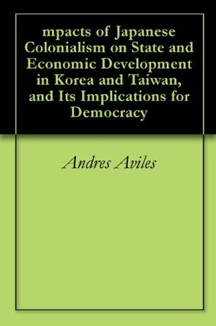 Impacts of Japanese Colonialism on State and Economic Development in Korea and Taiwan, and Its Implications for Democracy  by  Andres Aviles