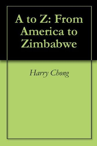 A to Z: From America to Zimbabwe Harry Chong