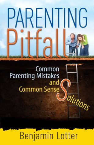 Parenting Pitfalls: Common Parenting Mistakes and Common Sense Solutions  by  Benjamin Lotter