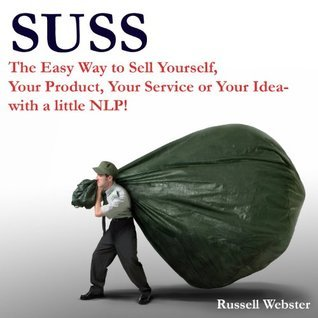 SUSS-The Easy Way to Sell Yourself, Your Product, Your Service or Your Idea- with a little NLP!  by  Russell Webster