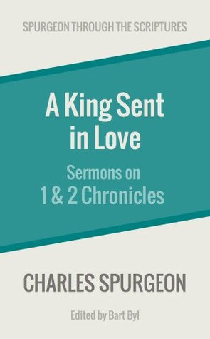 A King Sent in Love: Sermons on 1 and 2 Chronicles  by  Charles H. Spurgeon
