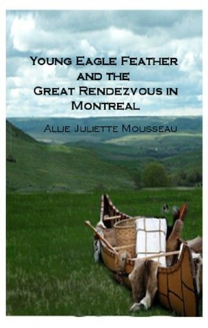 Young Eagle Feather And The Great Rendezvous In Montreal  by  Allie Juliette Mousseau