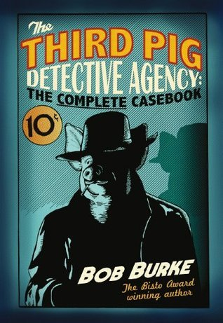 The Third Pig Detective Agency: The Complete Casebook Bob   Burke