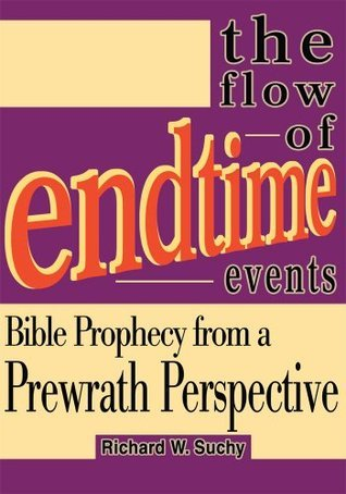 The Flow of Endtime Events: Bible Prophecy from a Prewrath Perspective Richard Suchy