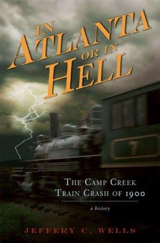 In Atlanta or in Hell (GA): The Camp Creek Train Crash of 1900 Jeffery C. Wells
