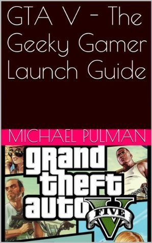 GTA V - The Geeky Gamer Launch Guide  by  Michael Pulman