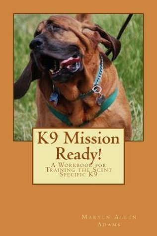 K9 Mission Ready! A Workbook for Training the Scent Specific Trailing K9  by  Maryln Adams