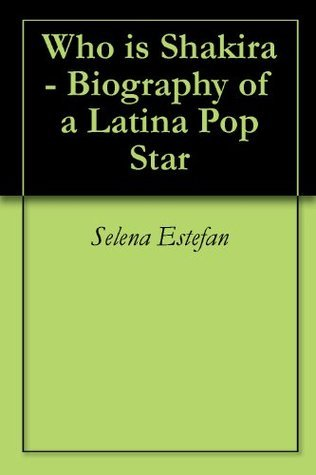 Who is Shakira - Biography of a Latina Pop Star  by  Selena Estefan