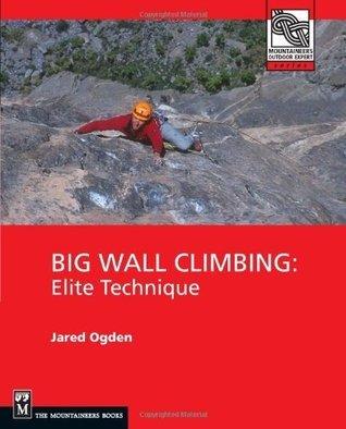 Big Wall Climbing: Elite Technique (Mountaineers Outdoor Expert Series) Jared Ogden