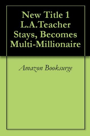 New Title 1 L.A.Teacher Stays, Becomes Multi-Millionaire  by  Amazon Booksurge