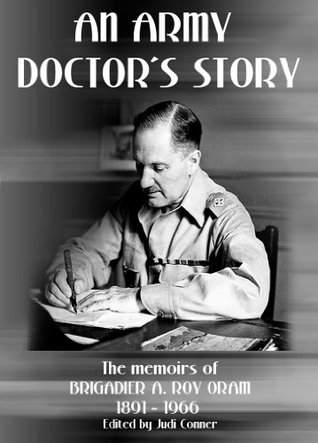 AN ARMY DOCTORS STORY: Life and service in the British Empire and through two World Wars Brigadier A. Roy Oram