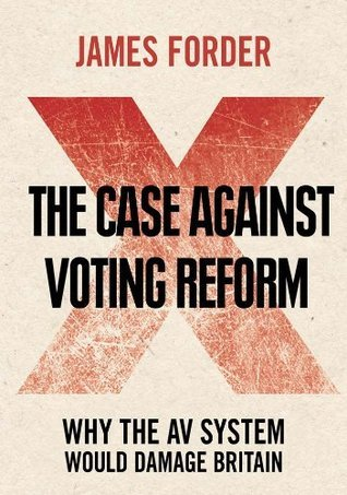 The Case Against Voting Reform James Forder