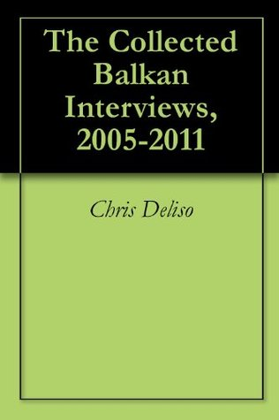 The Collected Balkan Interviews, 2005-2011  by  Chris Deliso