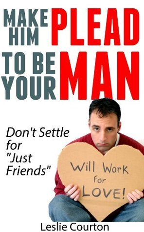 Make Him Plead to Be Your Man: Dont Settle for Just Friends Leslie Courton