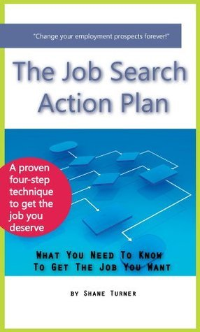 The Job Search Action Plan: What You Need To Know To Get The Job You Want  by  Shane Turner