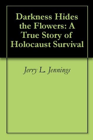 Darkness Hides the Flowers: A True Story of Holocaust Survival Jerry L. Jennings