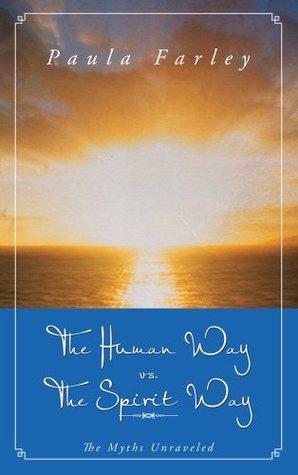 The Human Way vs. The Spirit Way: The Myths Unraveled Paula Farley